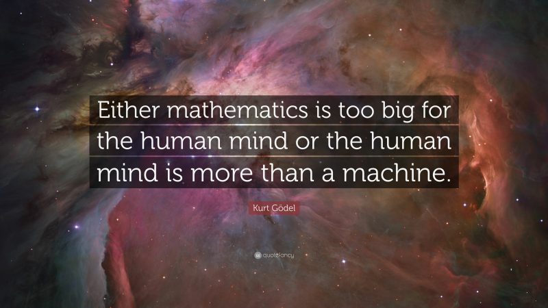 """""""Either mathematics is too big for the human mind or the human mind is more than a machine"""" -Kurt Gödel"""